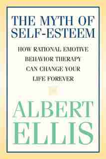 The Myth Of Self-esteem: How Rational Emotive Behavior Therapy Can Change Your Life Forever by Albert Ellis
