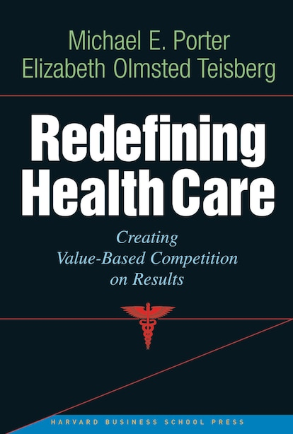 Redefining Health Care: Creating Value-based Competition on Results by Michael E. Porter