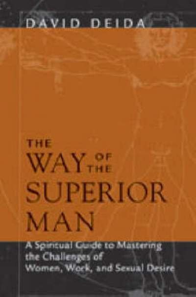 The Way Of The Superior Man: A Spiritual Guide To Mastering The Challenges Of Women, Work, And Sexual Desire by David Deida