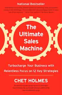 The Ultimate Sales Machine: Turbocharge Your Business With Relentless Focus On 12 Key Strategies de Chet Holmes