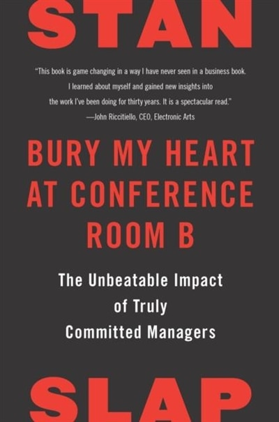 Bury My Heart At Conference Room B: The Unbeatable Impact Of Truly Committed Managers by Stan Slap