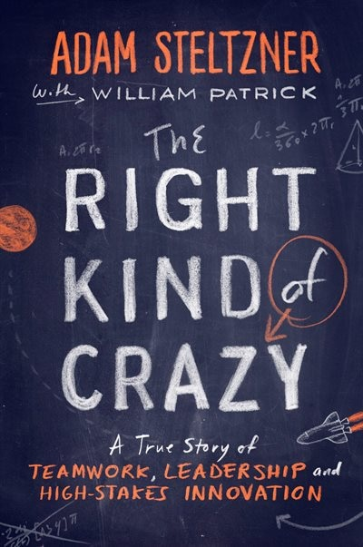 The Right Kind Of Crazy: A True Story Of Teamwork, Leadership, And High-stakes Innovation by Adam Steltzner