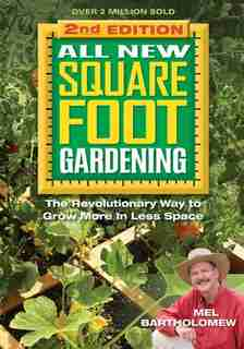 All New Square Foot Gardening, Second Edition: The Revolutionary Way To Grow More In Less Space by Mel Bartholomew