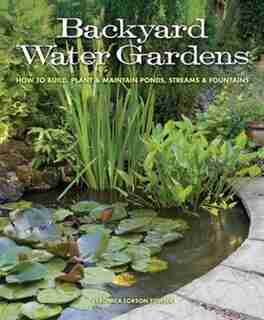 Backyard Water Gardens: How To Build, Plant & Maintain Ponds, Streams & Fountains by Veronica Fowler