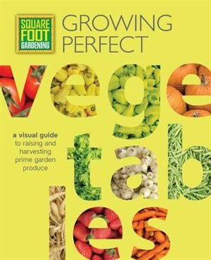 Square Foot Gardening: Growing Perfect Vegetables: A Visual Guide To Raising And Harvesting Prime Garden Produce by Mel Bartholomew Foundation