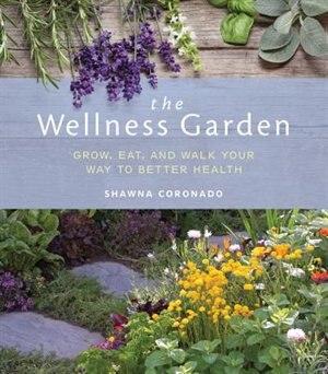 The Wellness Garden: Grow, Eat, And Walk Your Way To Better Health by Shawna Coronado