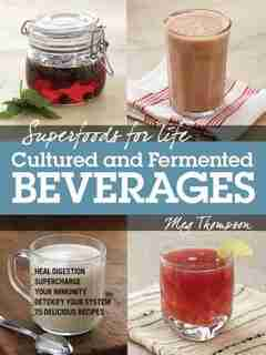 Superfoods For Life, Cultured And Fermented Beverages: Heal Digestion - Supercharge Your Immunity - Detoxify Your System - 75 Delicious Recipes by Meg Thompson