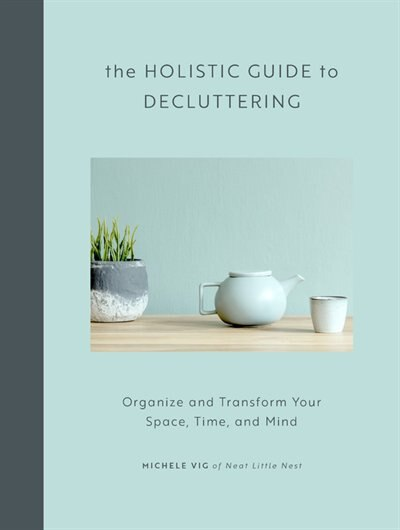 The Holistic Guide To Decluttering: Organize And Transform Your Space, Time, And Mind by Michele Vig