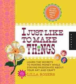 I Just Like To Make Things: Learn The Secrets To Making Money While Staying Passionate About Your Art And Craft by Lilla Rogers