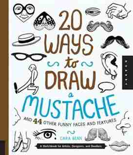 20 Ways To Draw A Mustache And 44 Other Funny Faces And Features: A Sketchbook For Artists, Designers, And Doodlers by Cara Bean