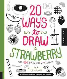 20 Ways To Draw A Strawberry And 44 Other Elegant Edibles: A Sketchbook For Artists, Designers, And Doodlers by Zoe Ingram