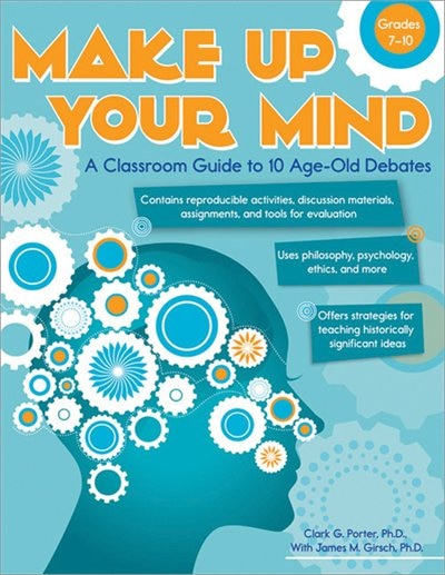 Make Up Your Mind: A Classroom Guide to 10 Age-Old Debates by Clark Porter