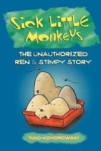 Sick Little Monkeys: The Unauthorized Ren & Stimpy Story by Thad Komorowski