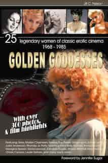 Golden Goddesses: 25 Legendary Women Of Classic Erotic Cinema, 1968-1985 by Jill C. Nelson