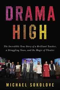 Drama High: The Incredible True Story Of A Brilliant Teacher, A Struggling Town, And The Mag Ic Of Theater by Michael Sokolove