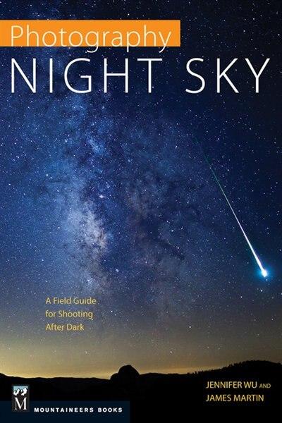 Photography Night Sky: A Field Guide For Shooting After Dark de Jennifer Wu
