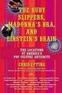 The Ruby Slippers, Madonna's Bra, and Einstein's Brain: The Locations of America's Pop Culture Artifacts by Chris Epting