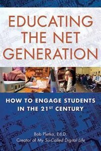 Educating the Net Generation: How to Engage Students in the 21st Century by Bob Pletka