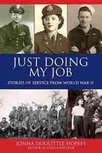 Just Doing My Job: Stories of Service from World War II by Jonna Doolittle Hoppes