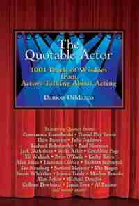 The Quotable Actor: 1001 Pearls of Wisdom from Actors Talking About Acting by Damon Dimarco
