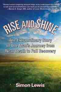 Rise and Shine: The Extraordinary Story of One Man's Journey from Near Death to Full Recovery by Simon Lewis