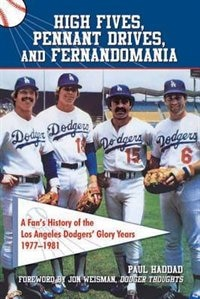 High Fives, Pennant Drives, And Fernandomania: A Fan's History Of The Los Angeles Dodgers' Glory Years (1977-1981) by Paul Haddad