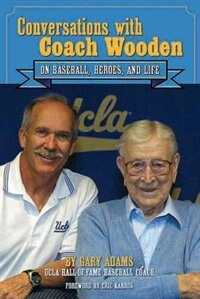 Conversations With Coach Wooden: On Baseball, Heroes, And Life by Gary Adams
