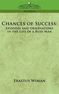 Chances Of Success: Episodes And Observations In The Life Of A Busy Man by Erastus Wiman