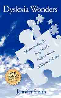 Dyslexia Wonders: Understanding The Daily Life Of A Dyslexic From A Child's Point Of View by Jennifer Smith