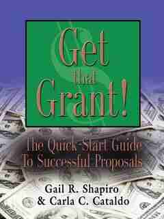 GET THAT GRANT! The Quick-Start Guide to Successful Proposals - SECOND EDITION by Gail R. Shapiro EdM