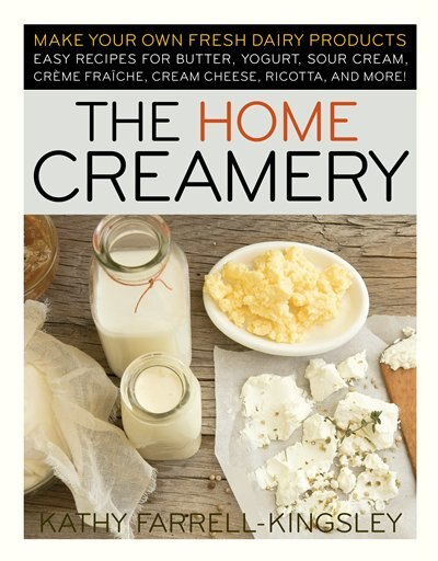 The Home Creamery: Make Your Own Fresh Dairy Products; Easy Recipes for Butter, Yogurt, Sour Cream, Creme Fraiche, Cre de Kathy Farrell-kingsley