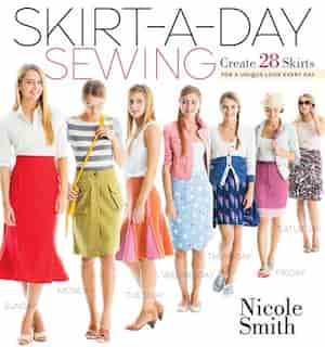 Skirt-a-Day Sewing: Create 28 Skirts for a Unique Look Every Day by Nicole Smith