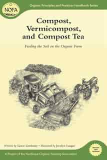 Compost, Vermicompost and Compost Tea: Feeding the Soil on the Organic Farm by Grace Gershuny