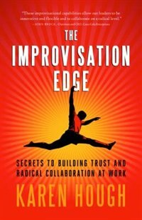 The Improvisation Edge: Secrets to Building Trust and Radical Collaboration At Work by Karen Hough