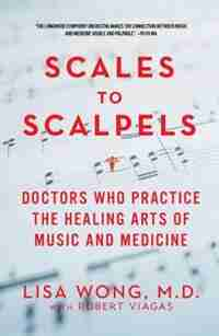 Scales To Scalpels: Doctors Who Practice The Healing Arts Of Music And Medicine by Lisa Wong