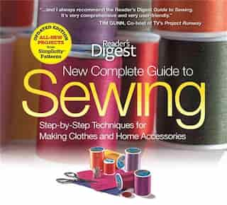 The New Complete Guide to Sewing: Step-by-Step Techniquest for Making Clothes and Home AccessoriesUpdated Edition with All-New Projec by Editors of Reader's Digest