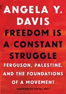 Freedom Is A Constant Struggle: Ferguson, Palestine, And The Foundations Of A Movement by Angela Y. Davis