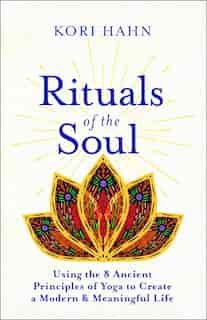 Rituals Of The Soul: Using The 8 Ancient Principles Of Yoga To Create A Modern & Meaningful Life by Kori Hahn