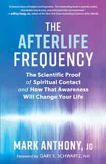 The Afterlife Frequency: The Scientific Proof Of Spiritual Contact And How That Awareness Will Change Your Life by Mark Anthony
