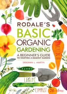 Rodale's Basic Organic Gardening: A Beginner's Guide To Starting A Healthy Garden by Deborah L. Martin