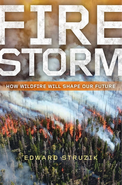 Firestorm: How Wildfire Will Shape Our Future by Edward Struzik