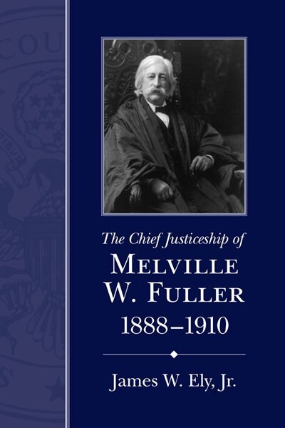 The Chief Justiceship Of Melville W. Fuller, 1888-1910 by James W. Ely