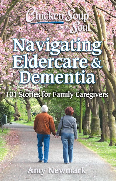 Chicken Soup For The Soul: Navigating Eldercare & Dementia: 101 Stories For Family Caregivers de Amy Newmark