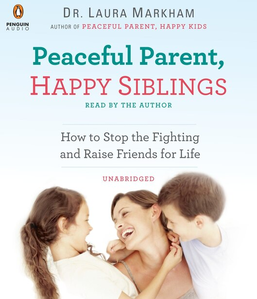 Peaceful Parent, Happy Siblings: How To Stop The Fighting And Raise Friends For Life by Laura Markham