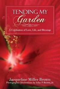Tending My Garden: A Celebration of Love, Life, and Blessings by Jacqueline Miller Brown