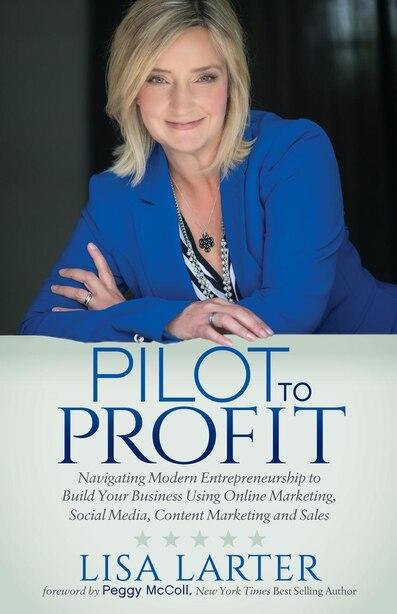 Pilot To Profit: Navigating Modern Entrepreneurship To Build Your Business Using Online Marketing, Social Media, Con by Lisa Larter