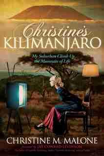 Christine's Kilimanjaro: My Suburban Climb Up The Mountain Of Life de Christine M. Malone