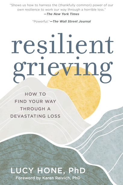 Resilient Grieving: Finding Strength And Embracing Life After A Loss That Changes Everything by Lucy Hone