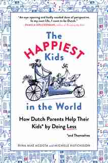 The Happiest Kids In The World: How Dutch Parents Help Their Kids (and Themselves) By Doing Less by Rina Mae Acosta