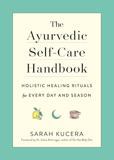 The Ayurvedic Self-Care Handbook: Holistic Healing Rituals for Every Day and Season by Sarah Kucera